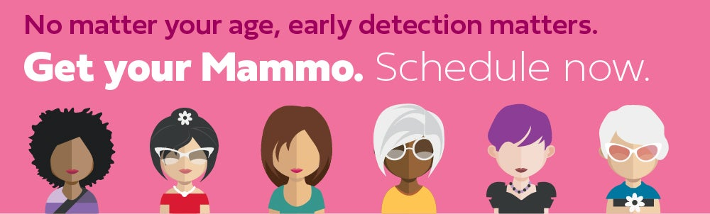Get your mammo. Schedule now. No matter your age, early detection matters.